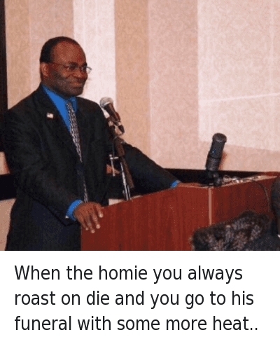 When the homie you always roast on die and you go to his funeral with some more heat.. : When the homie you always roast on die and you go to his funeral with some more heat.. When the homie you always roast on die and you go to his funeral with some more heat..