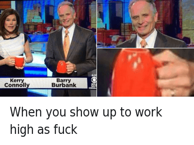 When you show up to work high as fuck : when you show up at work high as f*ck When you show up to work high as fuck