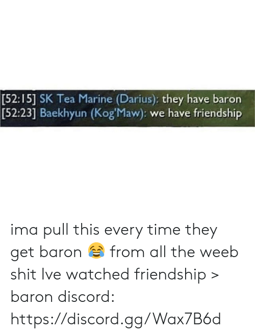 Gg, Memes, and Shit: [52:15] SK Tea Marine (Darius): they have baron  Baekhyun (Kog'Maw): we have friendship  [52:23] ima pull this every time they get baron 😂 from all the weeb shit Ive watched friendship > baron  discord: https://discord.gg/Wax7B6d