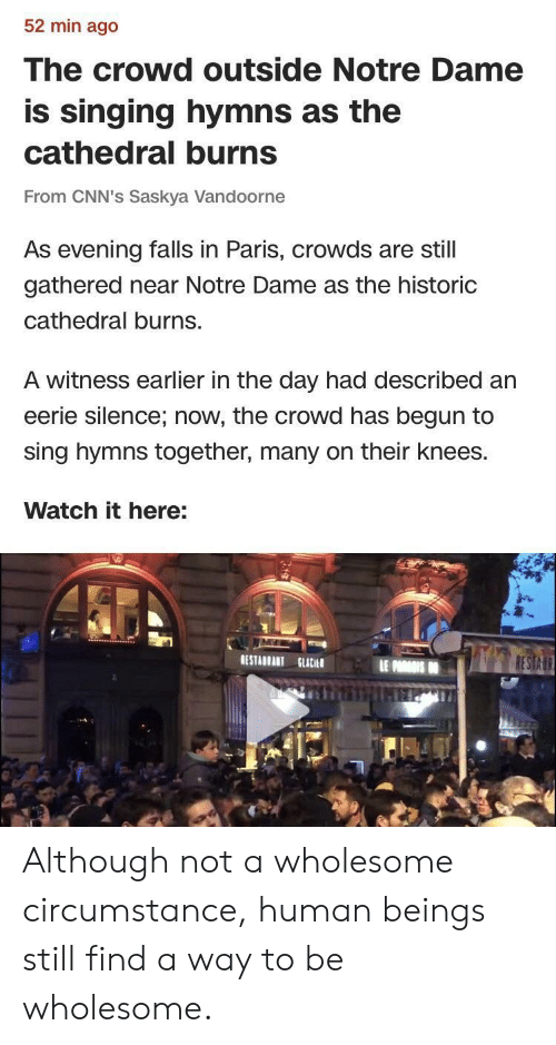 Singing, Notre Dame, and Paris: 52 min ago  The crowd outside Notre Dame  is singing hymns as the  cathedral burns  From CNN's Saskya Vandoorne  As evening falls in Paris, crowds are still  gathered near Notre Dame as the historic  cathedral burns.  A witness earlier in the day had described an  eerie silence; now, the crowd has begun to  sing hymns together, many on their knees.  Watch it here:  RESTABRANT ut Although not a wholesome circumstance, human beings still find a way to be wholesome.
