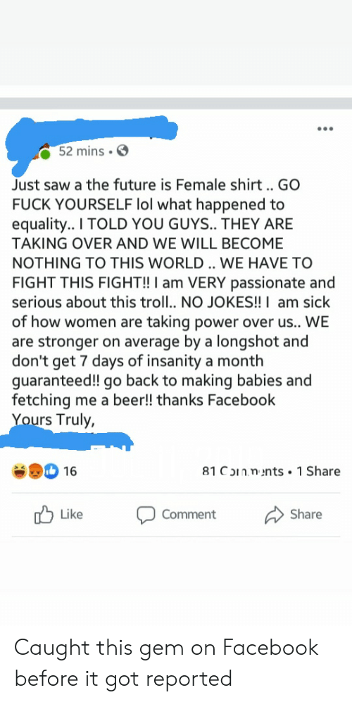 Beer, Facebook, and Future: 52 mins  Just saw a the future is Female shirt . GO  FUCK YOURSELF lol what happened to  equality.. I TOLD YOU GUYS.. THEY ARE  TAKING OVER AND WE WILL BECOME  NOTHING TO THIS WORLD. WE HAVE TO  FIGHT THIS FIGHT!! I am VERY passionate and  serious about this troll.. NO JOKES!! I am sick  of how women are taking power over us.. WE  are stronger on average by a longshot and  don't get 7 days of insanity a month  guaranteed!! go back to making babies and  fetching me a beer!! thanks Facebook  Yours Truly,  81 COInnents 1 Share  16  Like  Share  Comment Caught this gem on Facebook before it got reported