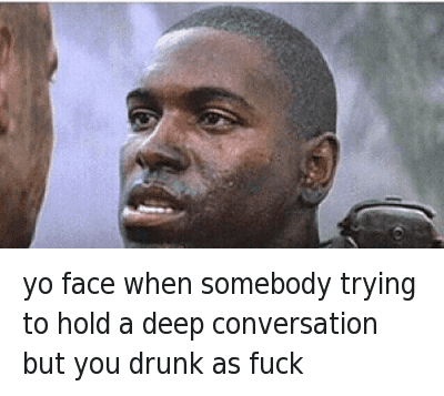 yo face when somebody trying to hold a deep conversation but you drunk as fuck : Yo face when somebody trying to hold a deep conversation but you drunk as hell yo face when somebody trying to hold a deep conversation but you drunk as fuck
