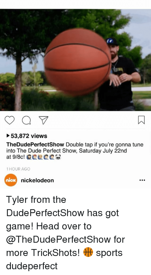 Dude, Head, and Memes: 53,872 views  TheDudePerfectShow Double tap if you're gonna tune  into The Dude Perfect Show, Saturday July 22nd  1 HOUR AGO  nica  nickelodeon Tyler from the DudePerfectShow has got game! Head over to @TheDudePerfectShow for more TrickShots! 🏀 sports dudeperfect