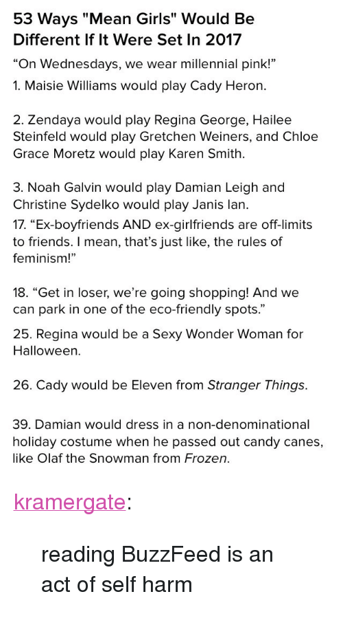 """Candy, Chloe Grace Moretz, and Feminism: 53 Ways """"Mean Girls"""" Would Be  Different If lt Were Set In 2017  """"On Wednesdays, we wear millennial pink!""""   1. Maisie Williams would play Cady Heron.  2. Zendaya would play Regina George, Hailee  Steinfeld would play Gretchen Weiners, and Chloe  Grace Moretz would play Karen Smith  3. Noah Galvin would play Damian Leigh and  Christine Sydelko would play Janis lan.   17. """"Ex-boyfriends AND ex-girlfriends are off-limits  to friends. I mean, that's just like, the rules of  feminism!""""  18. """"Get in loser, we're going shopping! And we  can park in one of the eco-friendly spots.""""   25. Regina would be a Sexy Wonder Woman for  Halloween.  26. Cady would be Eleven from Stranger Things.   39. Damian would dress in a non-denominational  holiday costume when he passed out candy canes,  like Olaf the Snowman from Frozen. <p><a href=""""http://kramergate.tumblr.com/post/168106787473/reading-buzzfeed-is-an-act-of-self-harm"""" class=""""tumblr_blog"""">kramergate</a>:</p> <blockquote><p>reading BuzzFeed is an act of self harm</p></blockquote>"""