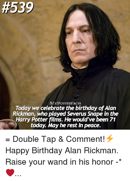 Birthday, Memes, and Alan Rickman:  #539  MYPOTTERFACTS  Today we celebrate the birthday ofAlan  Rickman, who played Severus snape in the  Harry Potter films. He would've been 71  today. May he rest In peace. = Double Tap & Comment!⚡️ Happy Birthday Alan Rickman. Raise your wand in his honor -* ❤️...