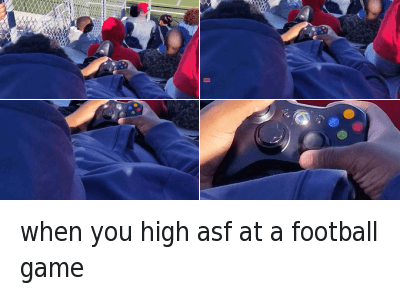Af, Sports, and Video Games: when you high asf at a football game when you high asf at a football game