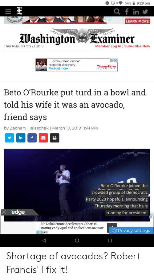 Future, Party, and Democratic Party: 5490 9:29 pm  f in  LEARN MORE  lUashingtonExaminer  Thursday, March 21, 2019  Member Log In |Subscribe Now  of your next cancer  research discoveryy  Find out more>  Thermo Fisher  SCIENTIFIC  Beto O'Rourke put turd in a bowl and  told his wife it was an avocado,  friend savS  by Zachary Halaschak | March 19, 2019 11:41 PM  Beto O Rourke joined the  crowded group of Democratic  Party 2020 hopefuls, announcing  Thursday morning that he is  running for president.  x edge  6th Dubai Future Accelerators Cohort is  starting early April and applications are novw  Privacy settings Shortage of avocados? Robert Francis'll fix it!
