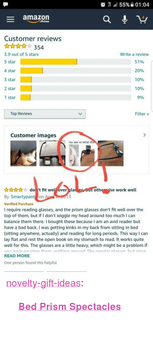 "Amazon, Amazon Prime, and Bad: 55% ii 01:04  - amazon  Prime  Customer reviews  At354  3.9 out of 5 stars  5 star  4 star  3 star  2 star  1 star  Write a review  51%  20%  10%  10%  996  1  Top Reviews  Filter »  Customer images  ou see vs what sh  nwdo t fit wel overgla  By Smartypant on  Verified Purchase  I require reading glasses, and the prism glasses don't fit well over the  top of them, but if I don't wiggle my head around too much I can  balance them there. I bought these because I am an avid reader but  have a bad back. I was getting kinks in my back from sitting in bed  (sitting anywhere, actually) and reading for long periods. This wayI can  lay flat and rest the open book on my stomach to read. It works quite  well for this. The glasses are a little heavy, which might be a problem if  othe ise work well  READ MORE  One person found this helpful <p><a href=""https://novelty-gift-ideas.tumblr.com/post/167664134141/bed-prism-spectacles"" class=""tumblr_blog"">novelty-gift-ideas</a>:</p><blockquote><p><b><a href=""https://novelty-gift-ideas.com/bed-prism-spectacles/"">  Bed Prism Spectacles</a><br/></b>  <br/></p></blockquote>"