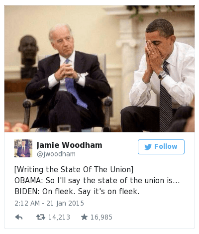 [Writing the State Of The Union]-OBAMA: So I'll say the state of the union is...-BIDEN: On fleek. Say it's on fleek. : [Writing the State Of The Union]  OBAMA: So I'll say the state of the union is...  BIDEN: On fleek. Say it's on fleek. [Writing the State Of The Union]-OBAMA: So I'll say the state of the union is...-BIDEN: On fleek. Say it's on fleek.