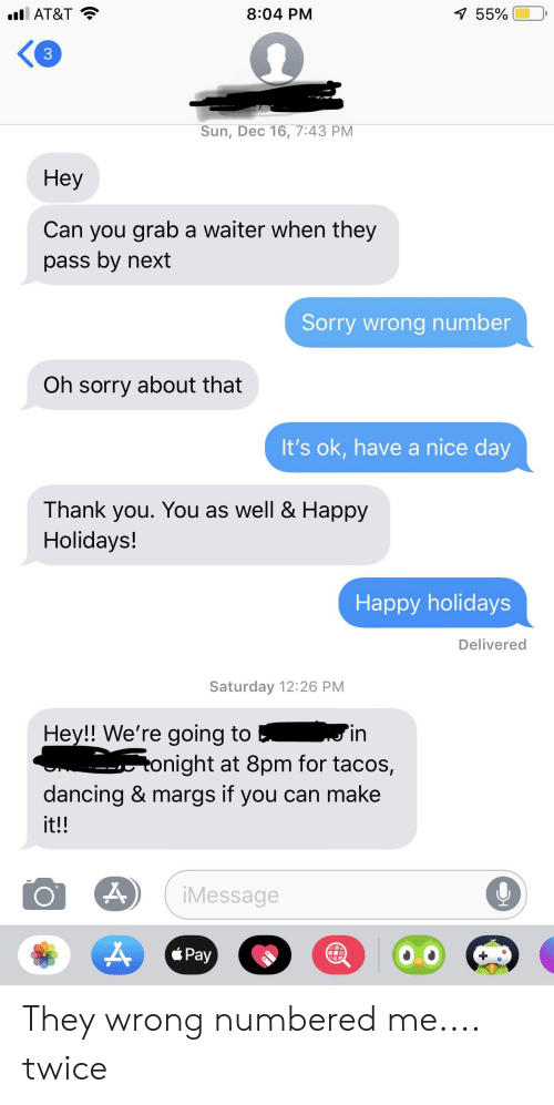 Dancing, Facepalm, and Sorry: 559001  8:04 PM  AT&T  3  Sun, Dec 16, 7:43 PM  Hey  Can you grab a waiter when they  pass by next  Sorry wrong number  Oh sorry about that  It's ok, have a nice day  Thank you. You as well & Happy  Holidays!  Happy holidays  Delivered  Saturday 12:26 PM  Hey!! We're going toin  onight at 8pm for tacos,  dancing & margs if you can make  it!!  Message  Pay They wrong numbered me.... twice
