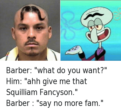 "Barber: ""what do you want?""  Him: ""ahh give me that Squilliam Fancyson.""  Barber : ""say no more fam."" Barber: ""what do you want?"" -Him: ""ahh give me that Squilliam Fancyson.""-Barber : ""say no more fam."""