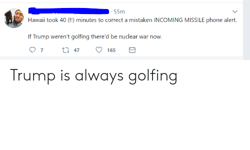 Phone, Hawaii, and Trump: 55m  Hawaii took 40 (!) minutes to correct a mistaken INCOMING MISSILE phone alert.  If Trump weren't golfing there'd be nuclear war now  O 7t 47 165 Trump is always golfing