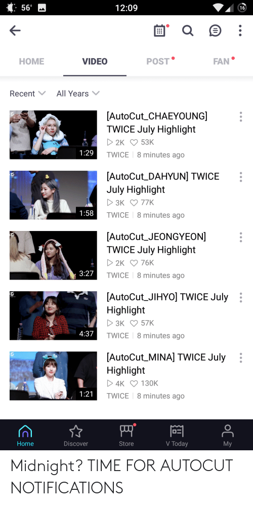 Discover, Home, and Time: 56°  12:09  16  POST  FAN  НОME  VIDEO  All Years  Recent  [AutoCut_CHAEYOUNG]  TWICE July Highlight  2K 53K  1:29  TWICE  8 minutes ago  [AutoCut_DAHYUN] TWICE  July Highlight  3K 77K  1:58  TWICE  8 minutes ago  [AutoCut_JEONGYEON]  TWICE July Highlight  2K 76K  3:27  TWICE  8 minutes ago  [AutoCut_JIHYO] TWICE July  Highlight  3K 57K  4:37  TWICE  8 minutes ago  [AutoCut_MINA] TWICE July  Highlight  4K 130K  1:21  TWICE  8 minutes ago  V Today  Store  Мy  Home  Discover  оС Midnight? TIME FOR AUTOCUT NOTIFICATIONS