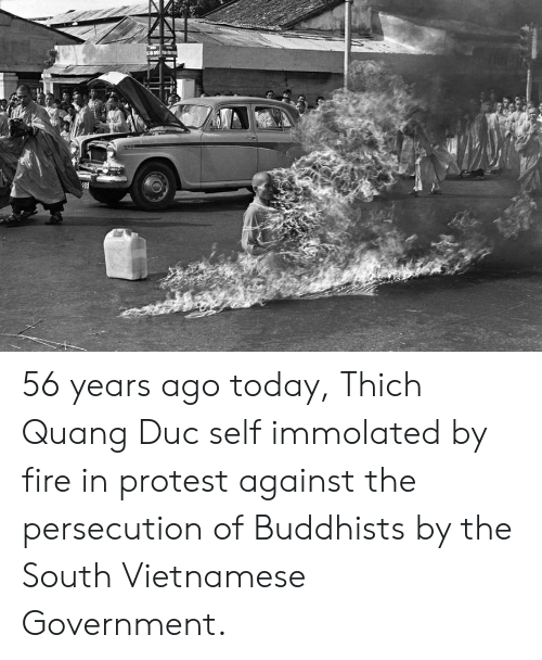 Fire, Protest, and Today: 56 years ago today, Thich Quang Duc self immolated by fire in protest against the persecution of Buddhists by the South Vietnamese Government.