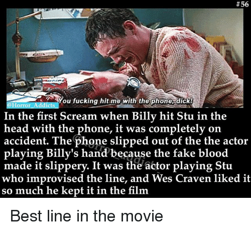 Fake, Fucking, and Head:  # 56  You fucking hit me with the phone dick!  @Horror Addicts  In the first Scream when Billy hit Stu in the  head with the phone, it was completely on  accident. The phone slipped out of the the actor  playing Billy's hand 'because the fake blood  made it slippery. It was the actor playing Stu  who improvised the line, and Wes Craven liked it  so much he kept it in the film Best line in the movie