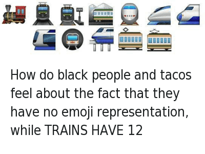 How is it that black people have barely any emoticon  representation and trains have 12?  🚂🚊🚉🚞🚆🚃🚄🚅🚈🚇🚝🚃 How do black people and tacos feel about the fact that they have no emoji representation, while TRAINS HAVE 12