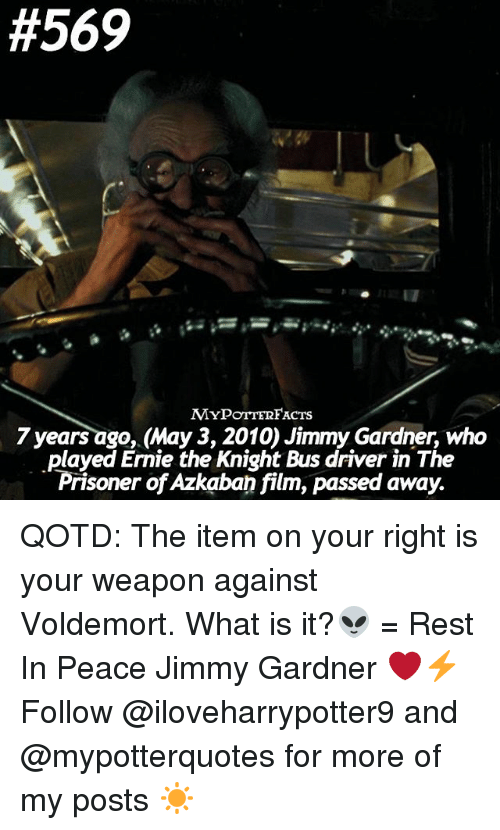 Memes, What Is, and Film:  #569  MYPOTTERFACTs  7 years ago, May 3, 2010) Jimmy Gardner, who  .played Ernie the Knight Bus driver in The  Prisoner of Azkaban film, passed away. QOTD: The item on your right is your weapon against Voldemort. What is it?👽 = Rest In Peace Jimmy Gardner ❤️⚡️Follow @iloveharrypotter9 and @mypotterquotes for more of my posts ☀️