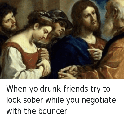 When yo drunk friends try to look sober while you negotiate with the bouncer : When yo drunk friends try to look sober while u negotiate with the bouncer When yo drunk friends try to look sober while you negotiate with the bouncer