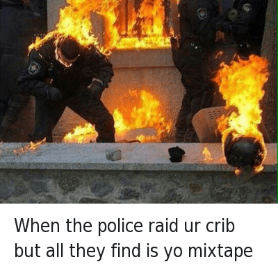 When the police raid ur crib but all they find is yo mixtape : when the police raid ur crib but all they find is yo mixtape When the police raid ur crib but all they find is yo mixtape