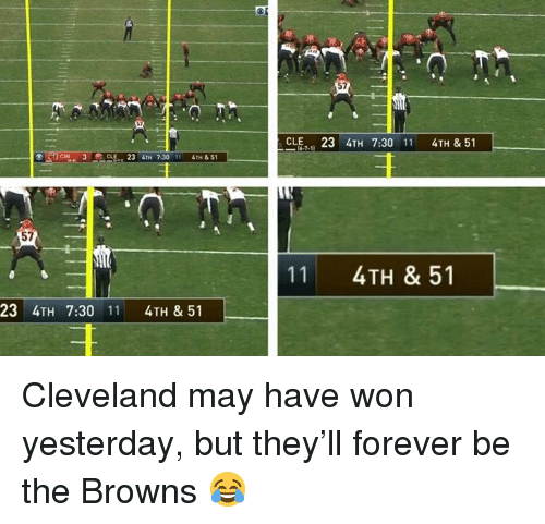 Nfl, Browns, and Cleveland: 57  CLE23 4TH 7:30 11 4TH & 51  3 CLE, 23 4TH 7:30 11 4TH & 51  57  11  4TH & 51  23 4TH 7:30 11 4TH & 51 Cleveland may have won yesterday, but they'll forever be the Browns 😂