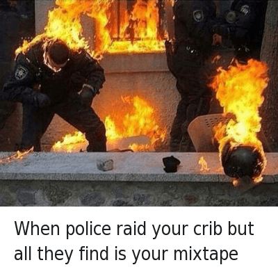 When police raid your crib but all they find is your mixtape : when police raid your crib but all they find is your mixtape When police raid your crib but all they find is your mixtape