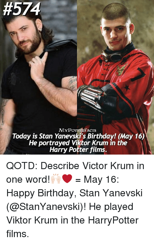 Birthday, Facts, and Harry Potter:  #574  FACTS  MYP  Today is Stan Yanevski's Birthday! May 16)  He portrayed Viktor Krum in the  Harry Potter films. QOTD: Describe Victor Krum in one word!🙌🏻❤️ = May 16: Happy Birthday, Stan Yanevski (@StanYanevski)! He played Viktor Krum in the HarryPotter films.
