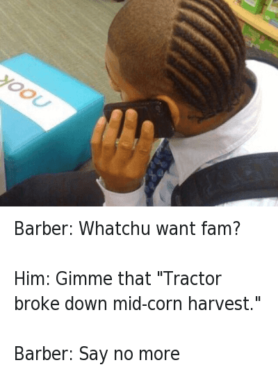"Barber: Whatchu want fam?   Him: Gimme that ""Tractor broke down mid-corn harvest.""   Barber: Say no more Barber: Whatchu want fam?-Him: Gimme that ""Tractor broke down mid-corn harvest.""-Barber: Say no more"