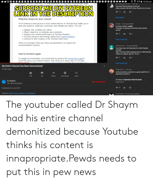 """Advice, Community, and News: 59% 10:25 am  One Dewpy potato Boi 1 day ago  advertisers. At the same time, we understand that you may have unintentionally made  ...  SUPPORT ME ON PATREON  LTNK IN THE DESCRIPTION  That  fea  Youtube:""""Demonetises everyone""""  Also youtube: We did it boys, Racism is no more  I111  1  VIEW REPLY  What this means for your channel  You'll continue to have access to most creator features on YouTube that enable you to  grow your audience, build your community, and manage your videos. You can:  Goofey 1 day ago (edited)  Content creator: exists  Youtube: """"im going to end this mans whole  o Upload, edit, or delete your videos  o Read, respond to, or moderate your comments  o Analyze your channel performance in YouTube Analytics  o Get best practices and strategic advice from Creator Academy  o Connect to other Creators in the YouTube Help Forum  career  75  E 2  VIEW 2 REPLIES  There is no change to how your videos are promoted in our search and  recommendation systems.  Anthony Soto 1 day ago (edited)  YouTube: has YouTube kids for child friendly  content  Also YouTube: Demonetizes all non child friendly  videos on regu lar app for 18 y/o  How to monetize again  97  E 4  To reapply for monetization, you should start by going to the monetization page to  review the policy your channel violated. Then review your videos with our YouTube  dolines in mind Th  VIEW 4 REPLIES  My Entire Channel Has Been Demonetized  61,864 views  Teddy Dixon 1 day ago  some youtuber: youtube is a great platform to  express yourself on  Share  Download  Save  7.8K  68  Dr shaym: expresses what he feels  Dr Shaym  SUBSCRIBE  Read more  547,404 subscribers  54  Published on 5 Jun 2019  Patreon: https://www.patreon.com/DrShaym  Arch_Imedes 23 hours ago (ed ited) The youtuber called Dr Shaym had his entire channel demonitized because Youtube thinks his content is innapropriate.Pewds needs to put this in pew news"""
