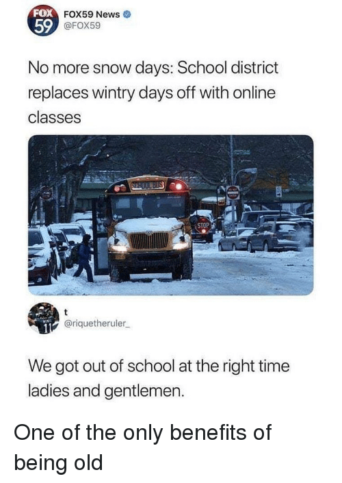 News, School, and Snow: 59  FOX59 News  @FOX59  No more snow days: School district  replaces wintry days off with online  classes  STOP  @riquetheruler  We got out of school at the right time  ladies and gentlemen. One of the only benefits of being old