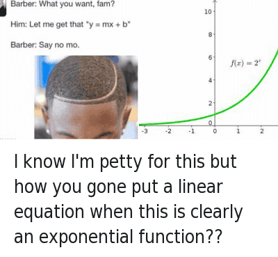 "Barber, Fam, and Haircut: @Bigpapibeez  I know I'm petty for this but how you gone put a linear equation when this is clearly an exponential function??   Barber: What you want, fam?  Him: Let me get that ""y=mx+b""  Barber: Say no mo. I know I'm petty for this but how you gone put a linear equation when this is clearly an exponential function??"