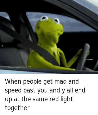 When people get mad and speed past you and y'all end up at the same red light together : When people get mad and speed past you and y'all end up at the same red light together   IG:@Daquan When people get mad and speed past you and y'all end up at the same red light together