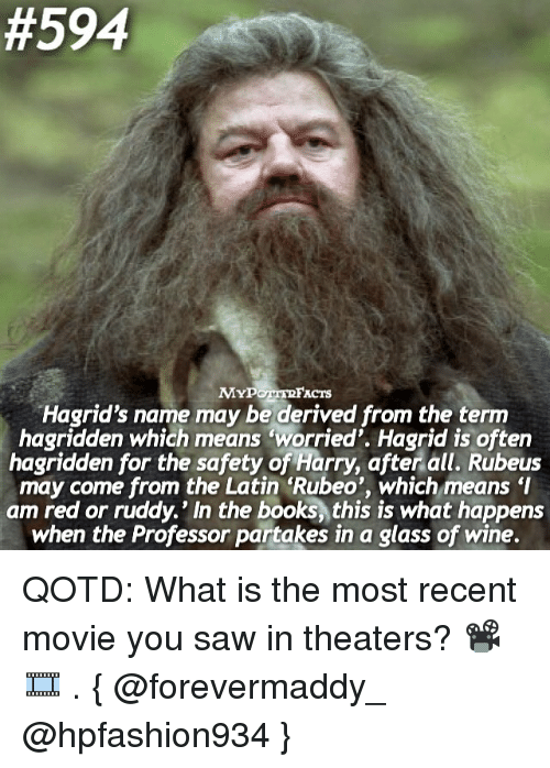 """Books, Memes, and Saw:  #594  ACTS  Hagrid's name may be derived from the term  hagridden which means """"worried'. Hagrid is often  hagridden for the safety of Harry, after all. Rubeus  may come from the Latin Rubeo', which meansI  am red or ruddy.' In the books, this is what happens  when the Professor partakes in a glass of wine. QOTD: What is the most recent movie you saw in theaters? 📽🎞 . { @forevermaddy_ @hpfashion934 }"""