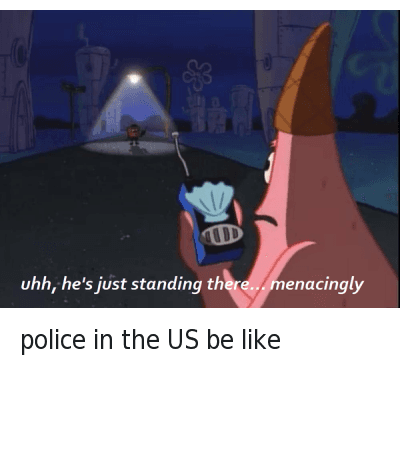 police in the US be like : police in the US be like  uhh, he's just standing there...menacingly police in the US be like