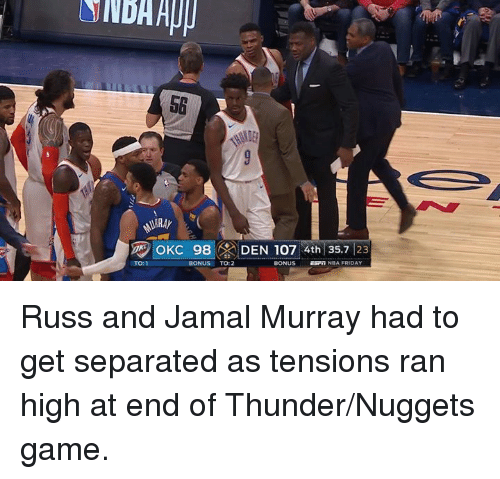 Friday, Jamal Murray, and Game: 5G  ug OKC 98  DEN 107 4th 35.7 23  TO:1  BONUS TO:2  BONUS ESPT NOA FRIDAY Russ and Jamal Murray had to get separated as tensions ran high at end of Thunder/Nuggets game.