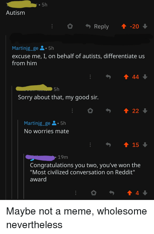 """Meme, Reddit, and Sorry: . 5h  Autism  Reply20  Martinjg_ge5h  excuse me, I, on behalf of autists, differentiate us  from him  1 44  5h  Sorry about that, my good sir.  Martinjg_ge 5h  No worries mate  15  . 19m  Congratulations you two, you've won the  """"Most civilized conversation on Reddit""""  award  4"""