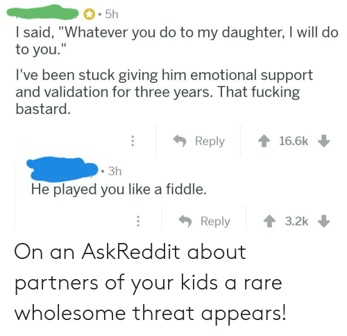 """Kids, Wholesome, and Askreddit: 5h  I said, """"Whatever you do to my daughter, I will do  to you.""""  I've been stuck giving him emotional support  and validation for three years. That fucking  bastard.  Reply  16.6k  3h  He played you like a fiddle.  Reply  3.2k On an AskReddit about partners of your kids a rare wholesome threat appears!"""