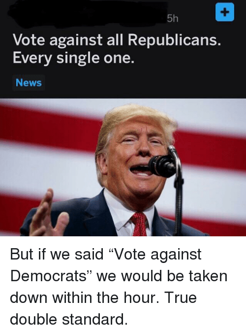 News, Taken, and True: 5h  Vote against all Republicans  Every single one.  News