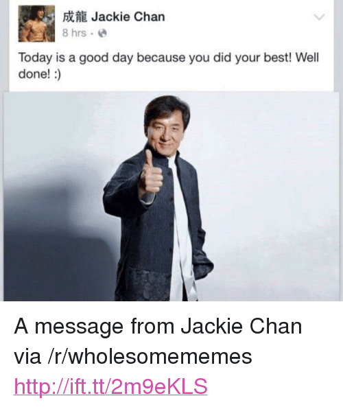 """Jackie Chan, Best, and Good: 5Jackie Chan  8 hrs.e  Today is a good day because you did your best! Well  done!:) <p>A message from Jackie Chan via /r/wholesomememes <a href=""""http://ift.tt/2m9eKLS"""">http://ift.tt/2m9eKLS</a></p>"""