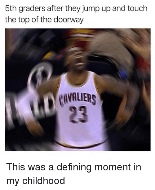 Cavaliers, Hood, and Top: 5th graders after they jump up and touch  the top of the doorway  CAVALIERS  23 This was a defining moment in my childhood
