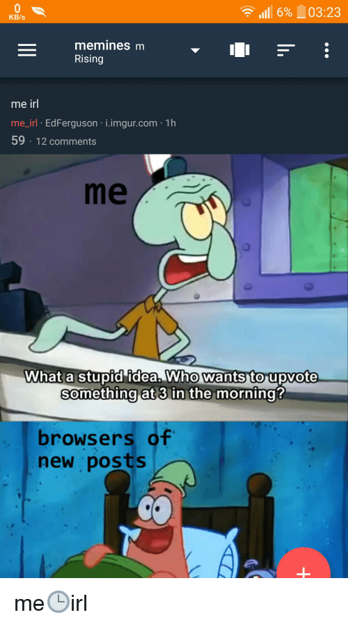 Imgur, Irl, and Me IRL: 6%03:23  KB/s  Rising  me irl  me_irl EdFerguson i.imgur.com 1h  59 12 comments  me  What a stupid idea. Who wants to upvote  something at 3in the morning  browsers of  new posts me🕒irl