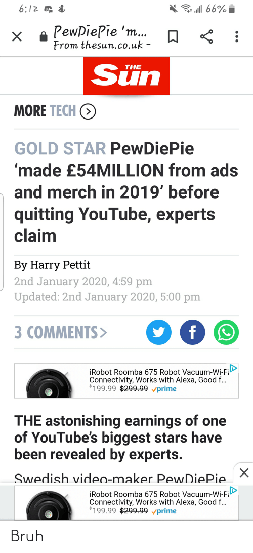 Bruh, youtube.com, and Roomba: 6:12 of &  ar all 66%  e PewpiePie 'm...  From thesun.co.uk -  Sün  THE  MORE TECH O  GOLD STAR PewDiePie  'made £54MILLION from ads  and merch in 2019' before  quitting YouTube, experts  claim  By Harry Pettit  2nd January 2020, 4:59 pm  Updated: 2nd January 2020, 5:00 pm  f  3 COMMENTS>  İRobot Roomba 675 Robot Vacuum-Wi-Fi  Connectivity, Works with Alexa, Good f...  $199.99 $299.99 vprime  THE astonishing earnings of one  of YouTube's biggest stars have  been revealed by experts.  Swedish video-maker PewDiePie  iRobot Roomba 675 Robot Vacuum-Wi-Fi  Connectivity, Works with Alexa, Good f...  $199.99 $299.99 vprime Bruh
