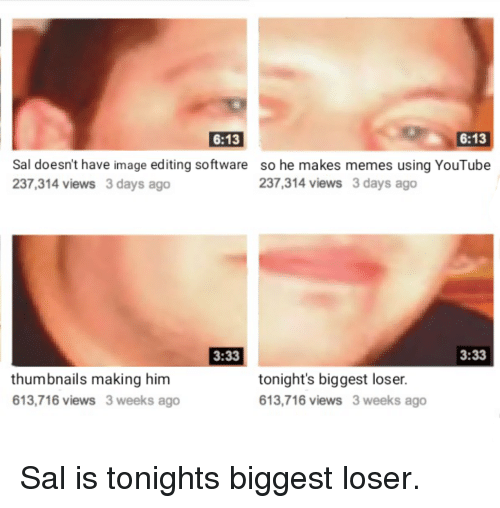 Memes, youtube.com, and Image: 6:13  6:13  Sal doesn't have image editing software  237,314 views 3 days ago  so he makes memes using YouTube  237,314 views 3 days ago  3:33  3:33  thumbnails making him  613,716 views 3 weeks ago  tonight's biggest loser.  613,716 views 3 weeks ago Sal is tonights biggest loser.