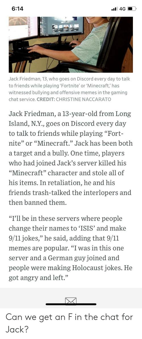"""9/11, Friends, and Isis: 6:14  l 4G  Jack Friedman, 13, who goes on Discord every day to talk  to friends while playing 'Fortnite' or 'Minecraft,' has  witnessed bullying and offensive memes in the gaming  chat service. CREDIT: CHRISTINE NACCARATO  Jack Friedman, a 13-year-old from Long  Island, N.Y., goes on Discord every day  to talk to friends while playing """"Fort-  nite"""" or """"Minecraft."""" Jack has been both  target and a bully. One time, players  а  who had joined Jack's server killed his  """"Minecraft"""" character and stole all of  his items. In retaliation, he and his  friends trash-talked the interlopers and  then banned them.  """"I'll be in these servers where people  change their names to 'ISIS' and make  9/11 jokes,"""" he said, adding that 9/11  popular. """"I was in this one  memes are  German guy joined and  server and a  people were making Holocaust jokes. He  got angry and left."""" Can we get an F in the chat for Jack?"""