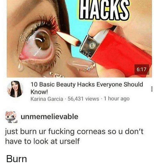 Fucking, Basic, and Garcia: 6:17  10 Basic Beauty Hacks Everyone Should  Know!  Karina Garcia 56,431 views 1 hour ago  unmemelievable  just burn ur fucking corneas so u don't  have to look at urself Burn