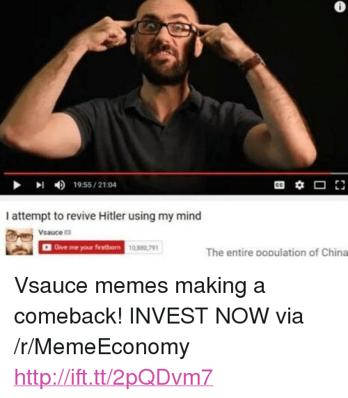 "Memes, China, and Hitler: 6  19:55/21:04  I attempt to revive Hitler using my mind  Vsauce  D Give me your firstborn  10,8807m  0,880,791  The entire population of China <p>Vsauce memes making a comeback! INVEST NOW via /r/MemeEconomy <a href=""http://ift.tt/2pQDvm7"">http://ift.tt/2pQDvm7</a></p>"