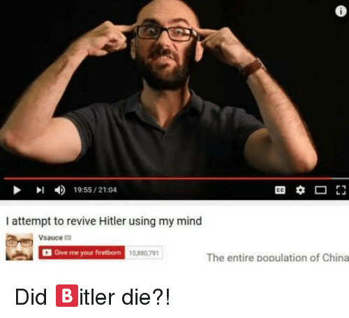 China, Hitler, and Mind: 6  19-55/2104  I attempt to revive Hitler using my mind  Vsaucea  Give me your firstborn  0,880,791  The entire population of China <p>Did 🅱️itler die?!</p>