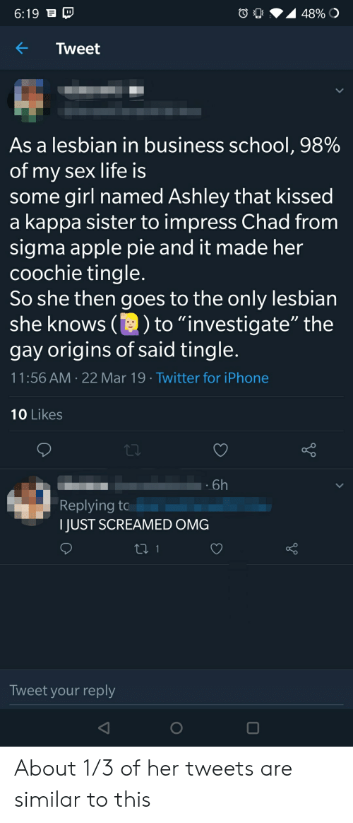 """Apple, Iphone, and Life: 6:19  As a lesbian in business school, 98%  of my sex life is  some girl named Ashley that kissed  a kappa sister to impress Chad from  sigma apple pie and it made her  coochie tingle  So she then goes to the only lesbian  she knows ()to""""investigate"""" the  gay origins of said tingle  11:56 AM 22 Mar 19 Twitter for iPhone  10 Likes  6h  Replying to  I JUST SCREAMED OMG  Tweet your reply About 1/3 of her tweets are similar to this"""