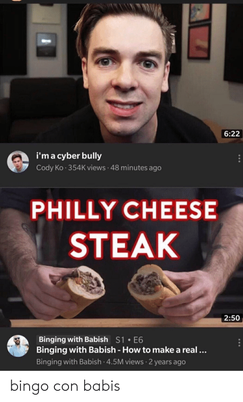 How To, How, and Bully: 6:22  i'm a cyber bully  Cody Ko 354K views 48 minutes ago  PHILLY CHEESE  STEAK  2:50  Binging with Babish S1 E6  Binging with Babish - How to make a real...  Binging with Babish 4.5M views 2 years ago bingo con babis