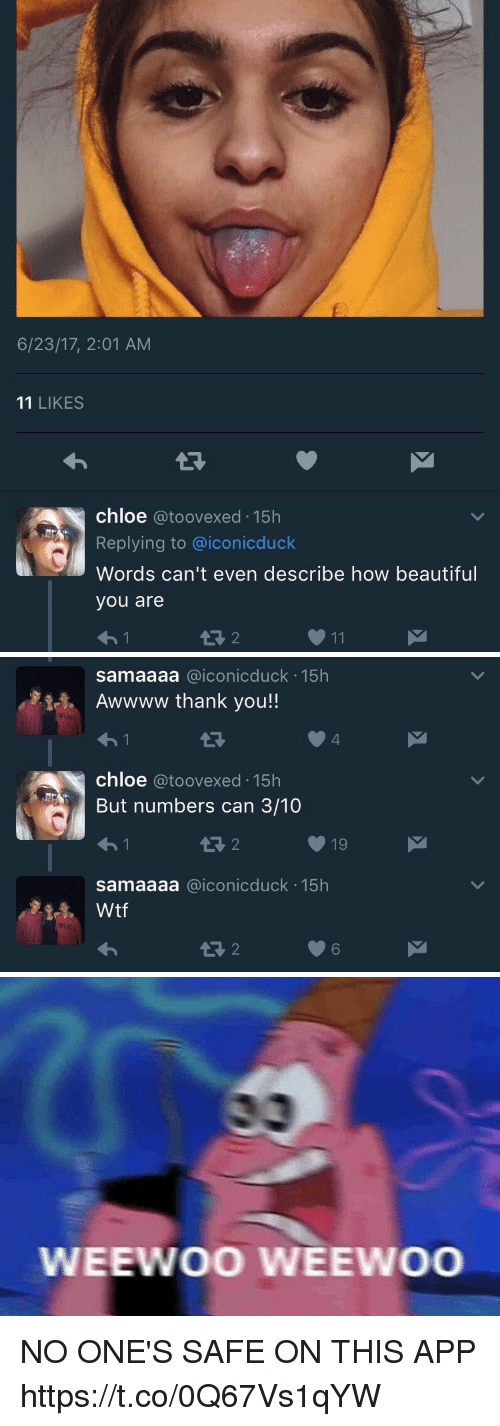Beautiful, Blackpeopletwitter, and Thank You: 6/23/17, 2:01 AM  11 LIKES  chloe @toovexed 15h  Replying to @iconicduck  Words can't even describe how beautiful  you are  わ!  13 2  011   samaaaa @iconicduck 15h  Awwww thank you!  わ!  4  chloe @toovexed 15h  But numbers can 3/10  わ!  1R 2  19  samaaaa @iconicduck 15h  1R 2  6   WEEWOO WEEWOO NO ONE'S SAFE ON THIS APP https://t.co/0Q67Vs1qYW