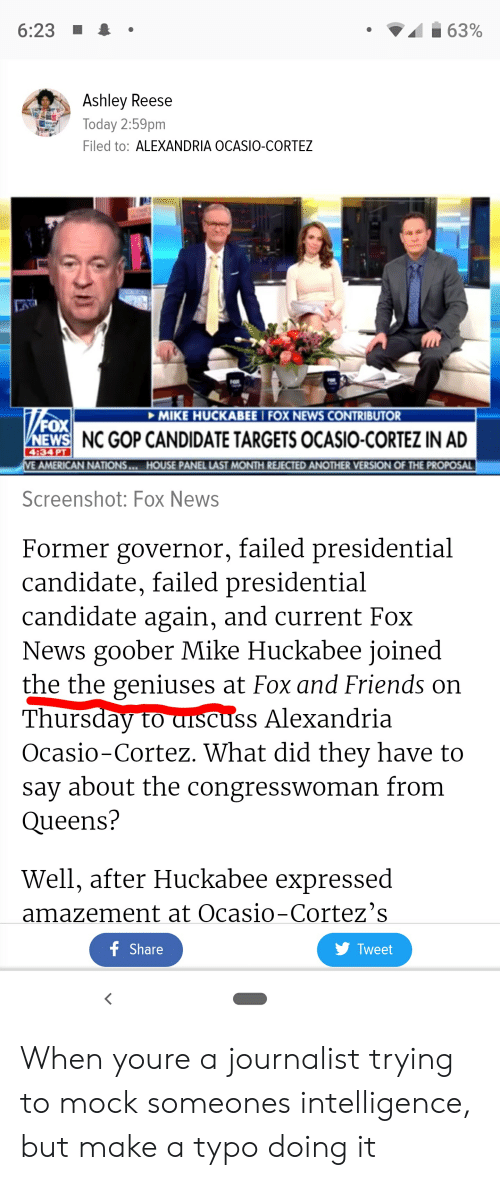 Friends, News, and American: 6:23  63%  Ashley Reese  Today 2:59pm  Filed to: ALEXANDRIA OCASIO-CORTEZ  Da  MIKE HUCKABEE I FOX NEWS CONTRIBUTOR  FOX  NEWS NC GOP CANDIDATE TARGETS OCASIO-CORTEZ IN AD  AMERICAN NATIONS...HOUSE PANEL LAST MONTH REJECTED ANOTHER VERSION OF THE PROPOSAL  Screenshot: Fox News  Former governor, failed presidential  candidate, failed presidential  candidate again, and current Fox  News goober Mike Huckabee joined  the the geniuses at Fox and Friends on  Thursday to aiscuss Alexandria  Ocasio-Cortez. What did they have to  sav about the congresswoman from  Queens?  Well, after Huckabee expressed  amazement at Ocasio-Cortez's  f Share  Tweet When youre a journalist trying to mock someones intelligence, but make a typo doing it
